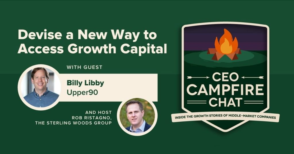Devise a New Way to Access Growth Capital | CEO Campfire Chat | Billy Libby | The Sterling Woods Group
